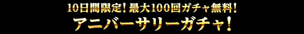 10日間限定!最大100回ガチャ無料!アニバーサリーガチャ!