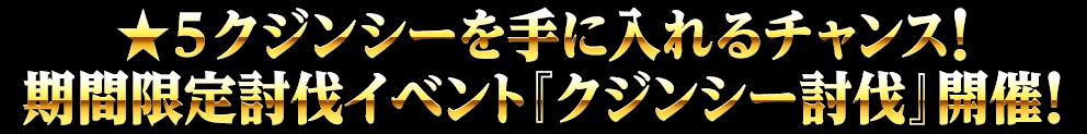 ★5クジンシーを手に入れるチャンス!期間限定討伐イベント『クジンシー討伐』開催!